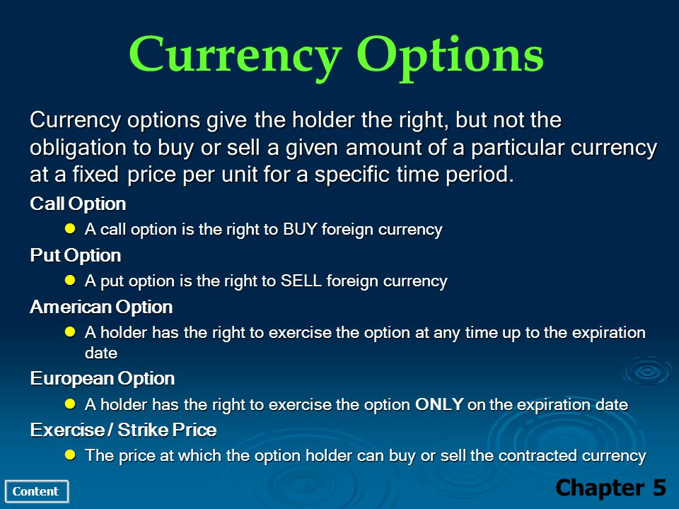 Content Currency Options Chapter 5 Currency options give the holder the right, but not the obligation to buy or sell a given amount of a particular currency at a fixed price per unit for a specific time period.