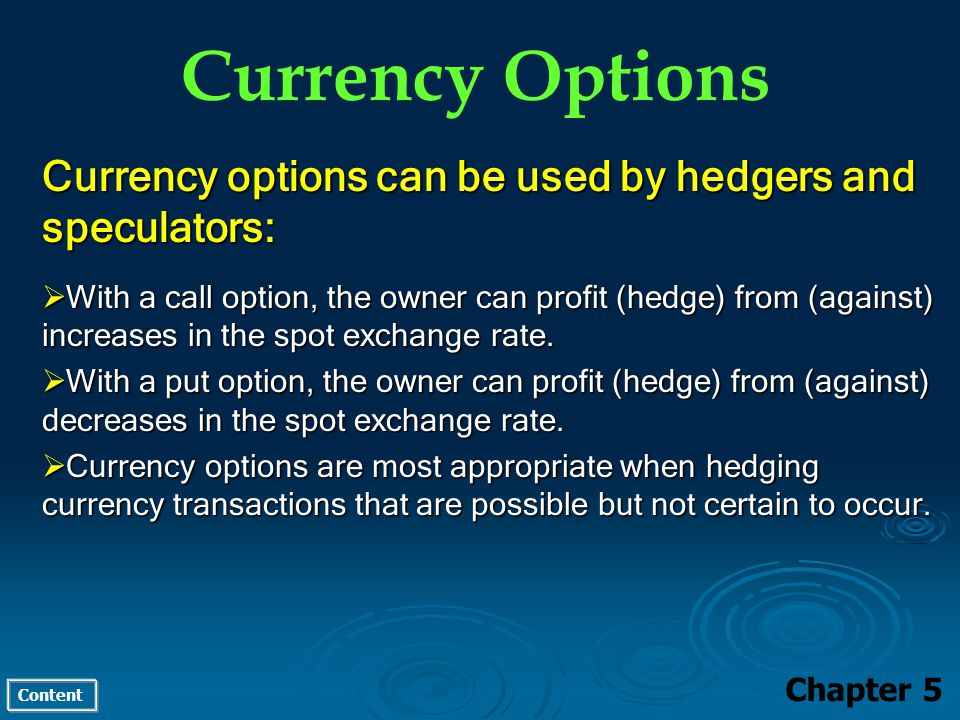 Content Currency Options Chapter 5 Currency options can be used by hedgers and speculators: With a call option, the owner can profit (hedge) from (against) increases in the spot exchange rate.