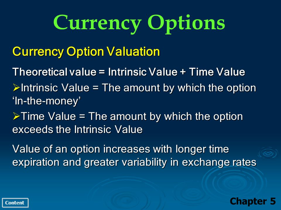 Content Currency Options Chapter 5 Currency Option Valuation Theoretical value = Intrinsic Value + Time Value Intrinsic Value = The amount by which the option In-the-money Intrinsic Value = The amount by which the option In-the-money Time Value = The amount by which the option exceeds the Intrinsic Value Time Value = The amount by which the option exceeds the Intrinsic Value Value of an option increases with longer time expiration and greater variability in exchange rates