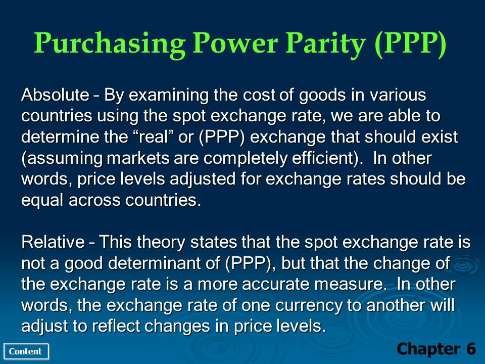 Content Purchasing Power Parity (PPP) Chapter 6 Absolute – By examining the cost of goods in various countries using the spot exchange rate, we are able to determine the real or (PPP) exchange that should exist (assuming markets are completely efficient).