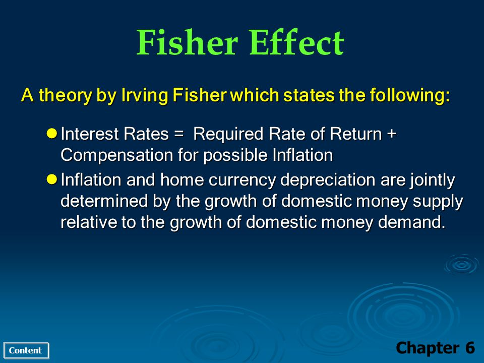 Content Fisher Effect Chapter 6 A theory by Irving Fisher which states the following: Interest Rates = Required Rate of Return + Compensation for possible Inflation Interest Rates = Required Rate of Return + Compensation for possible Inflation Inflation and home currency depreciation are jointly determined by the growth of domestic money supply relative to the growth of domestic money demand.