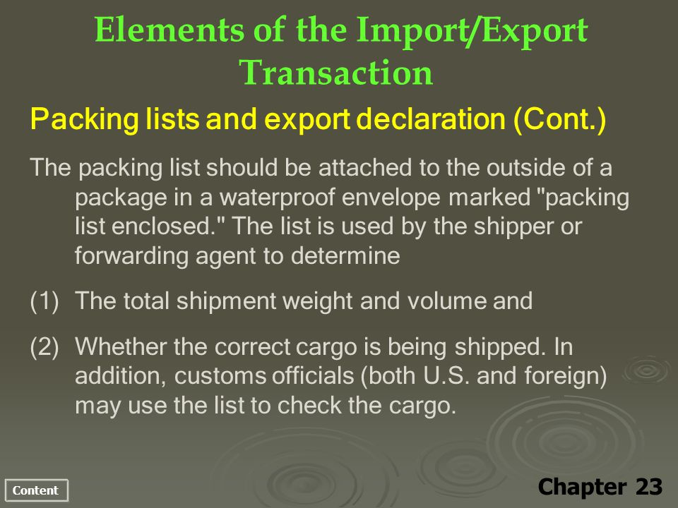 Content Elements of the Import/Export Transaction Chapter 23 Packing lists and export declaration (Cont.) The packing list should be attached to the outside of a package in a waterproof envelope marked packing list enclosed. The list is used by the shipper or forwarding agent to determine (1) (1)The total shipment weight and volume and (2) (2)Whether the correct cargo is being shipped.