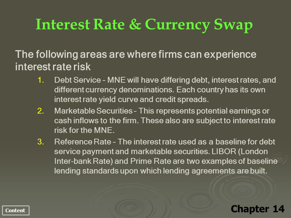 Content Interest Rate & Currency Swap Chapter 14 The following areas are where firms can experience interest rate risk 1. 1.Debt Service – MNE will ha