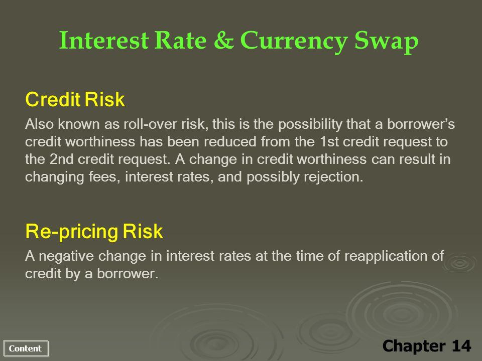 Content Interest Rate & Currency Swap Chapter 14 Credit Risk Also known as roll-over risk, this is the possibility that a borrowers credit worthiness has been reduced from the 1st credit request to the 2nd credit request.