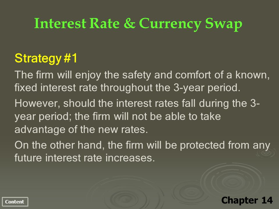 Content Interest Rate & Currency Swap Chapter 14 Strategy #1 The firm will enjoy the safety and comfort of a known, fixed interest rate throughout the