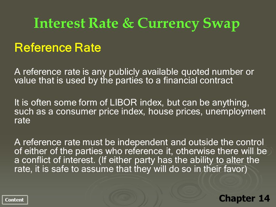 Content Interest Rate & Currency Swap Chapter 14 Reference Rate A reference rate is any publicly available quoted number or value that is used by the