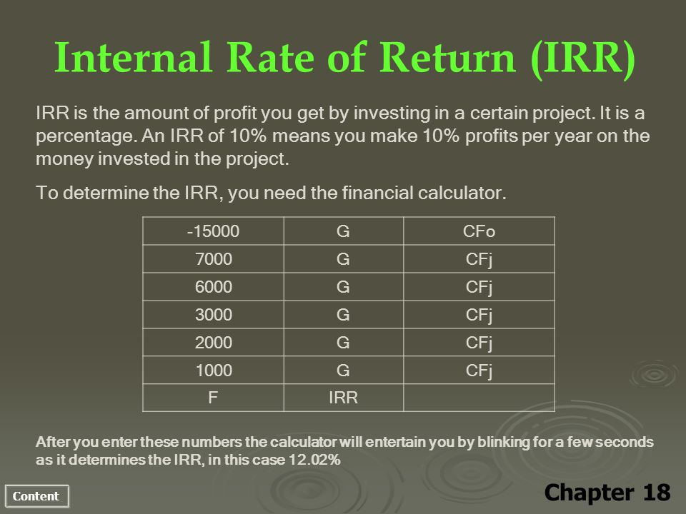 Content Internal Rate of Return (IRR) Chapter 18 IRR is the amount of profit you get by investing in a certain project. It is a percentage. An IRR of