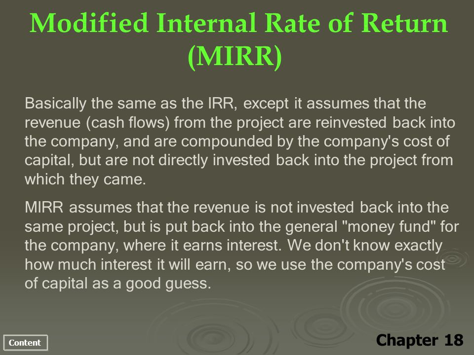 Content Modified Internal Rate of Return (MIRR) Chapter 18 Basically the same as the IRR, except it assumes that the revenue (cash flows) from the pro