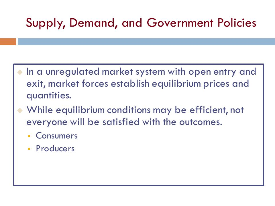 Supply, Demand, and Government Policies u In a unregulated market system with open entry and exit, market forces establish equilibrium prices and quantities.