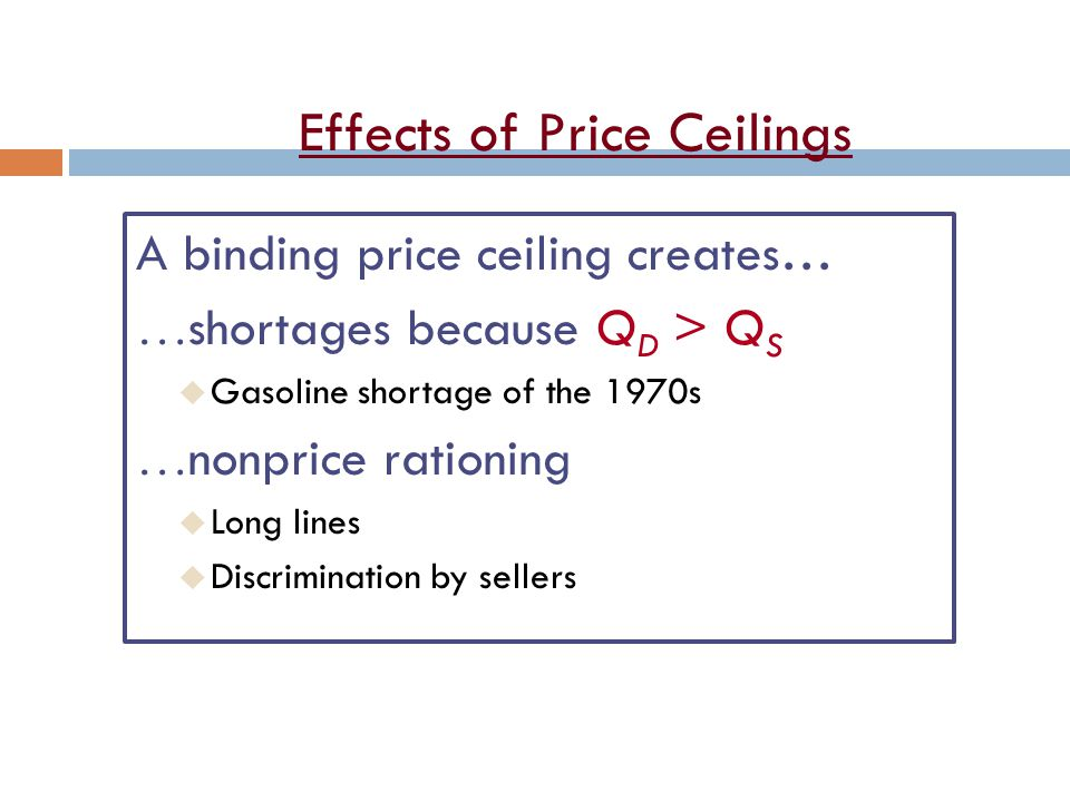 Effects of Price Ceilings A binding price ceiling creates… shortages because Q D > Q S u Gasoline shortage of the 1970s nonprice rationing u Long lines u Discrimination by sellers