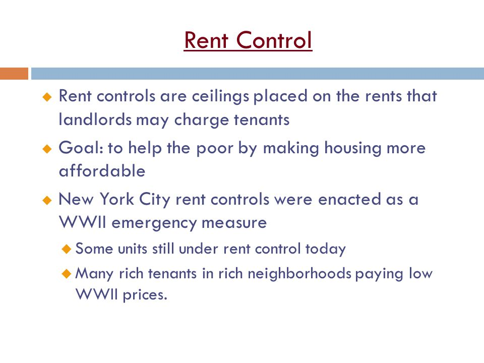 Rent Control u Rent controls are ceilings placed on the rents that landlords may charge tenants u Goal: to help the poor by making housing more affordable u New York City rent controls were enacted as a WWII emergency measure u Some units still under rent control today u Many rich tenants in rich neighborhoods paying low WWII prices.