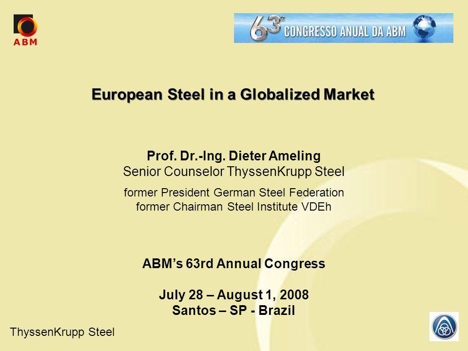 ThyssenKrupp Steel Prof. Dr.-Ing. Dieter Ameling Senior Counselor ThyssenKrupp Steel former President German Steel Federation former Chairman Steel In