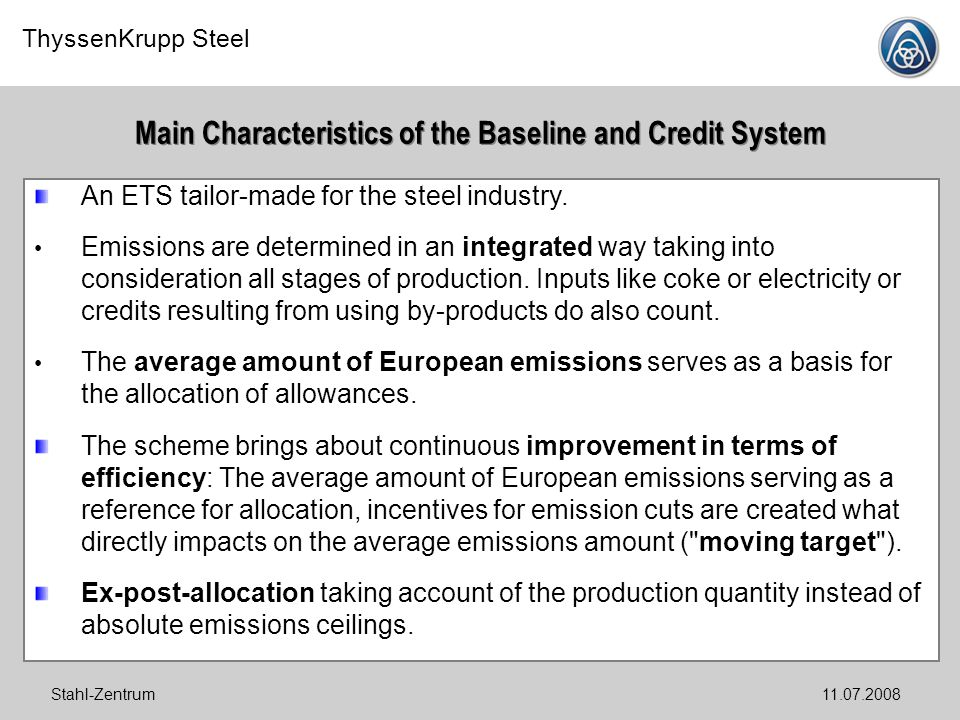 ThyssenKrupp Steel Stahl-Zentrum11.07.2008 Main Characteristics of the Baseline and Credit System An ETS tailor-made for the steel industry. Emissions