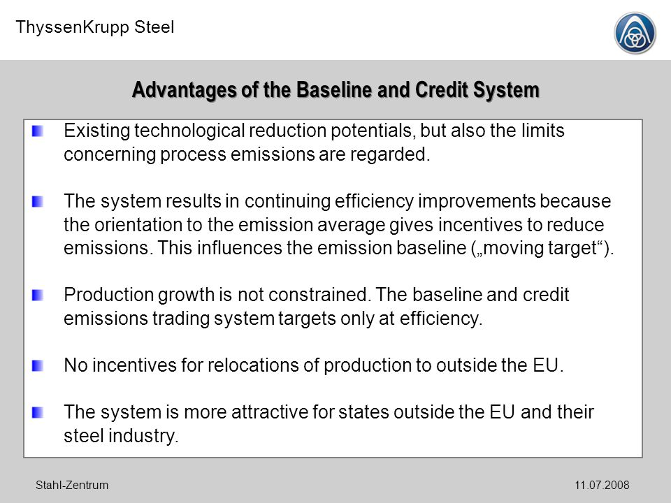 ThyssenKrupp Steel Stahl-Zentrum11.07.2008 Advantages of the Baseline and Credit System Existing technological reduction potentials, but also the limi