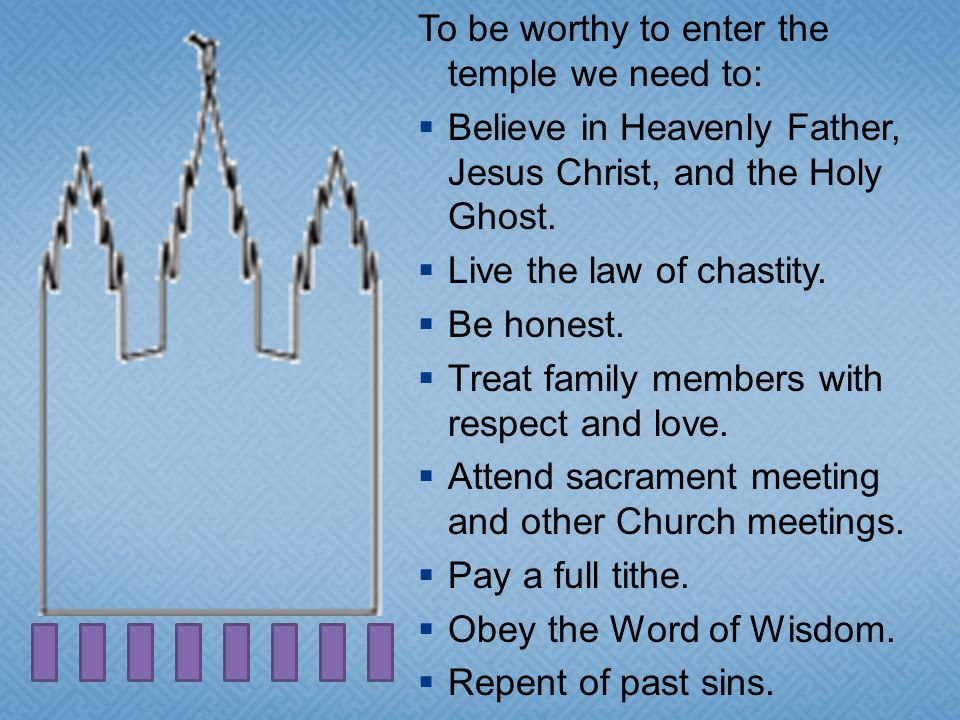To be worthy to enter the temple we need to: Believe in Heavenly Father, Jesus Christ, and the Holy Ghost.