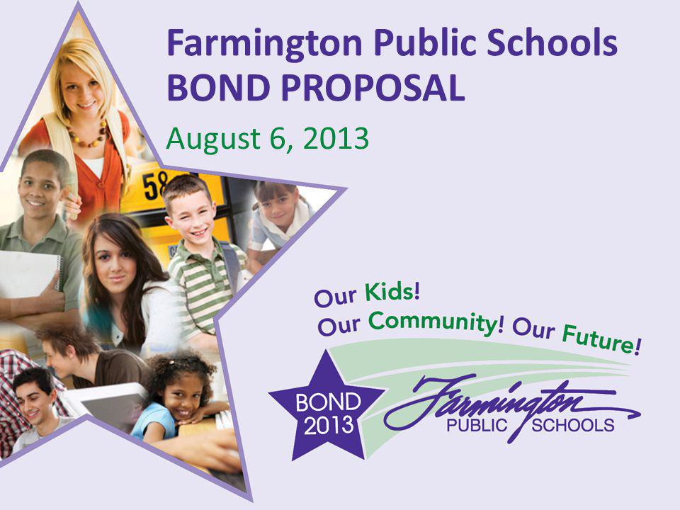Our Kids! Our Community! Our Future! Farmington Public Schools BOND PROPOSAL August 6, 2013
