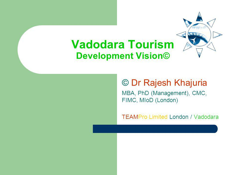 Vadodara Tourism Development Vision© © Dr Rajesh Khajuria MBA, PhD (Management), CMC, FIMC, MIoD (London) TEAMPro Limited London / Vadodara