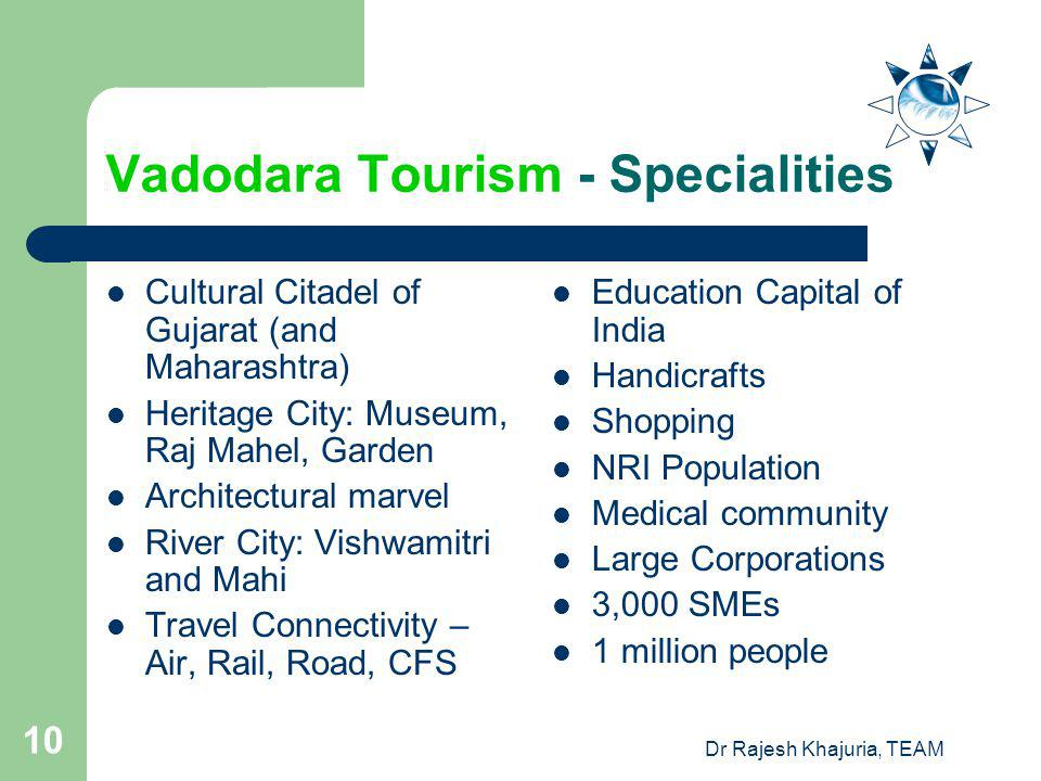 Dr Rajesh Khajuria, TEAM 10 Vadodara Tourism - Specialities Cultural Citadel of Gujarat (and Maharashtra) Heritage City: Museum, Raj Mahel, Garden Architectural marvel River City: Vishwamitri and Mahi Travel Connectivity – Air, Rail, Road, CFS Education Capital of India Handicrafts Shopping NRI Population Medical community Large Corporations 3,000 SMEs 1 million people