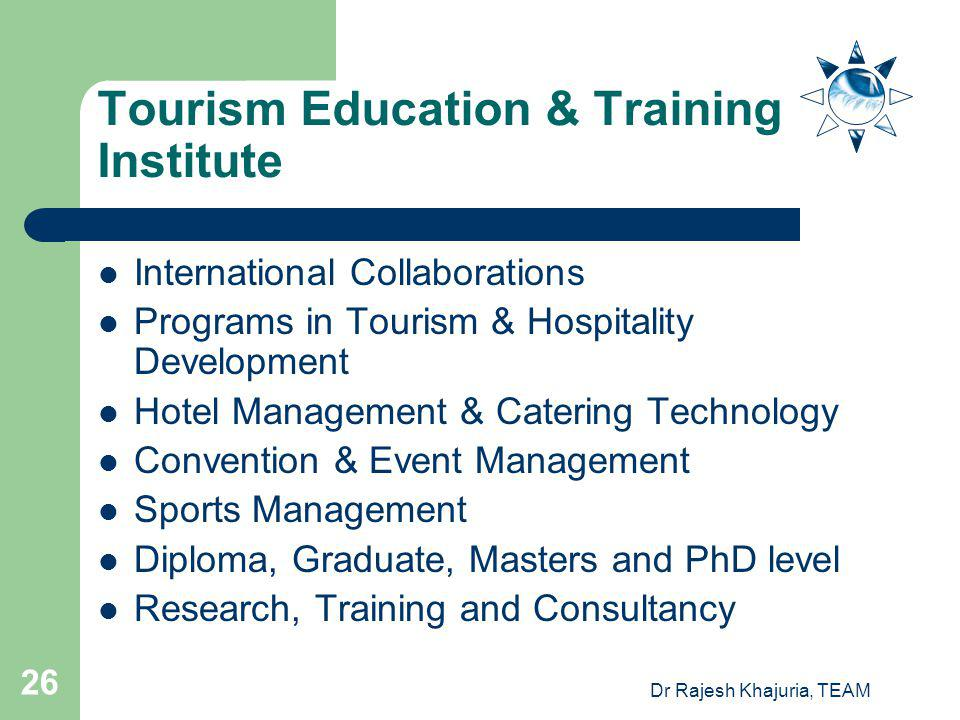 Dr Rajesh Khajuria, TEAM 26 Tourism Education & Training Institute International Collaborations Programs in Tourism & Hospitality Development Hotel Management & Catering Technology Convention & Event Management Sports Management Diploma, Graduate, Masters and PhD level Research, Training and Consultancy