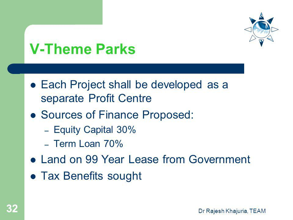 Dr Rajesh Khajuria, TEAM 32 V-Theme Parks Each Project shall be developed as a separate Profit Centre Sources of Finance Proposed: – Equity Capital 30% – Term Loan 70% Land on 99 Year Lease from Government Tax Benefits sought