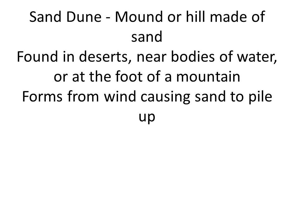 Sand Dune - Mound or hill made of sand Found in deserts, near bodies of water, or at the foot of a mountain Forms from wind causing sand to pile up