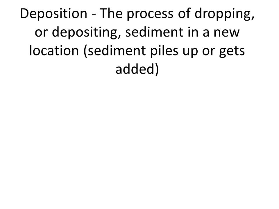 Deposition - The process of dropping, or depositing, sediment in a new location (sediment piles up or gets added)