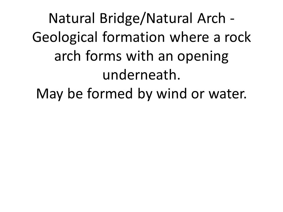 Natural Bridge/Natural Arch - Geological formation where a rock arch forms with an opening underneath. May be formed by wind or water.