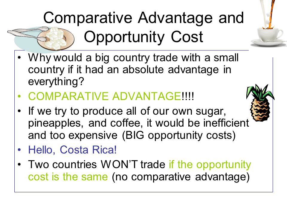 Comparative Advantage and Opportunity Cost Why would a big country trade with a small country if it had an absolute advantage in everything? COMPARATI