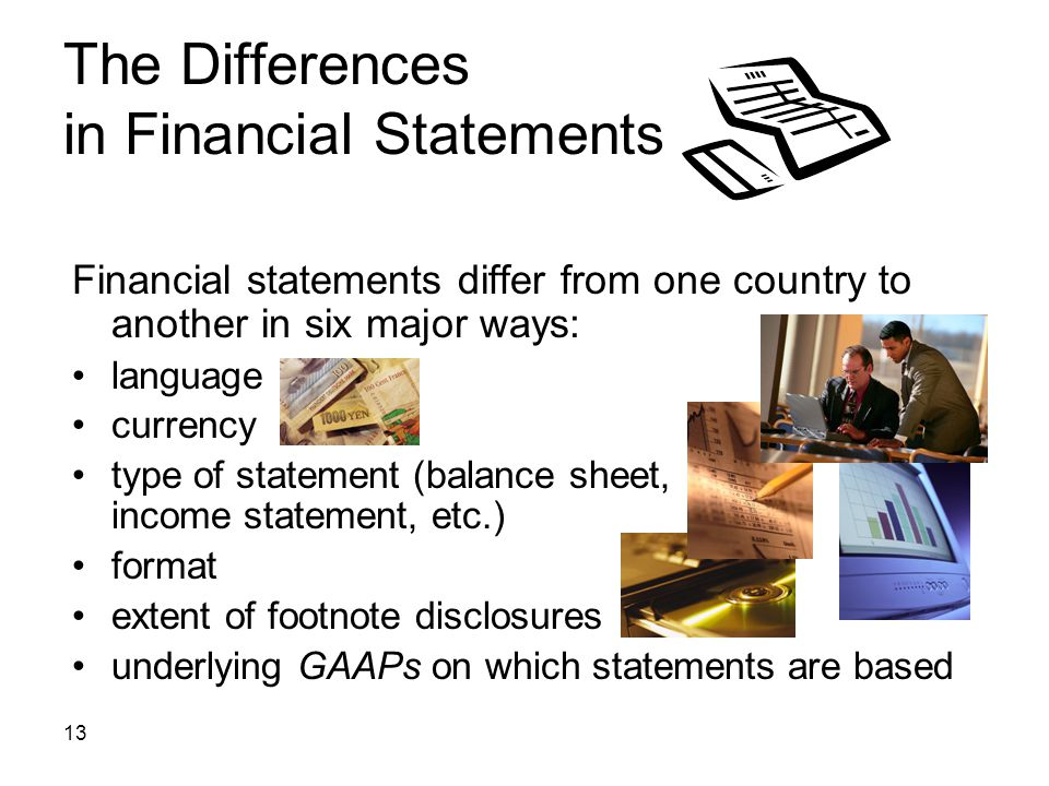 13 The Differences in Financial Statements Financial statements differ from one country to another in six major ways: language currency type of statem