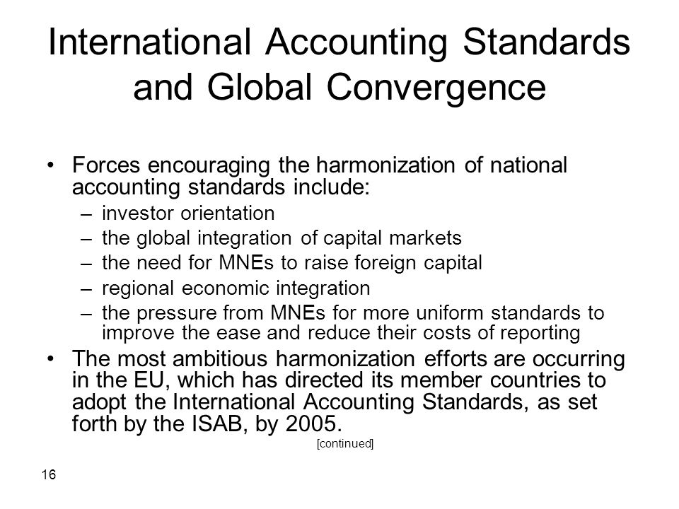 16 International Accounting Standards and Global Convergence Forces encouraging the harmonization of national accounting standards include: –investor