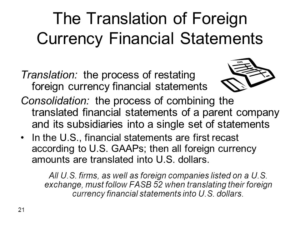 21 The Translation of Foreign Currency Financial Statements Translation: the process of restating foreign currency financial statements Consolidation: