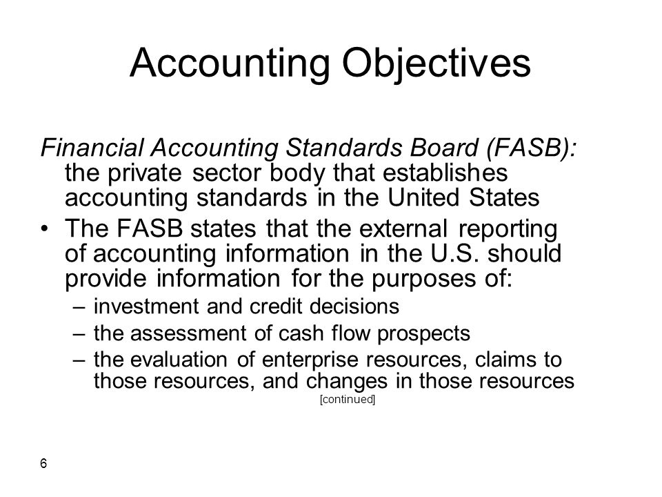 6 Accounting Objectives Financial Accounting Standards Board (FASB): the private sector body that establishes accounting standards in the United State