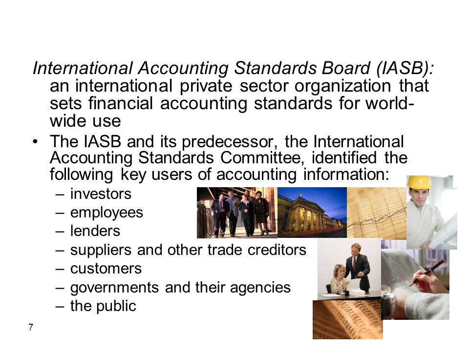 7 International Accounting Standards Board (IASB): an international private sector organization that sets financial accounting standards for world- wi