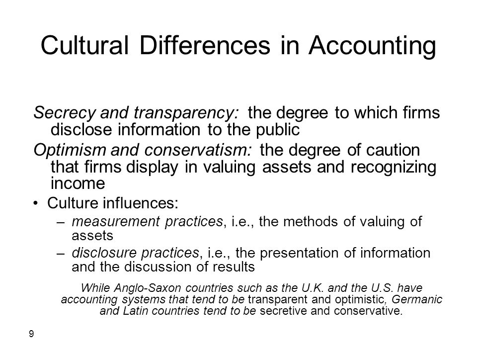 9 Cultural Differences in Accounting Secrecy and transparency: the degree to which firms disclose information to the public Optimism and conservatism: