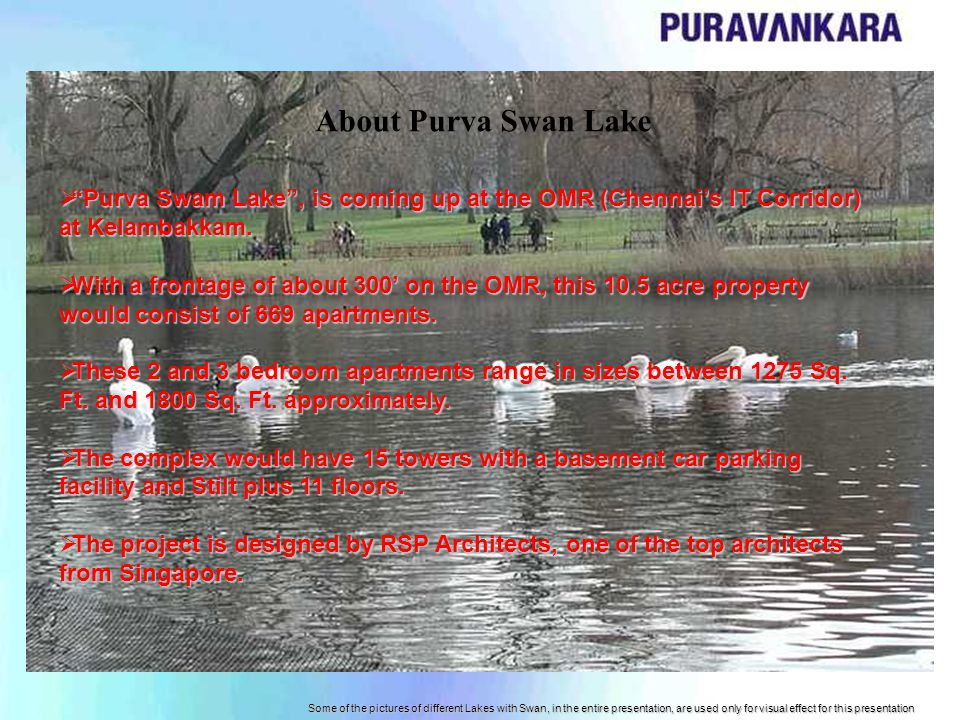 Some of the pictures of different Lakes with Swan, in the entire presentation, are used only for visual effect for this presentation Purva Swam Lake, is coming up at the OMR (Chennais IT Corridor) at Kelambakkam.