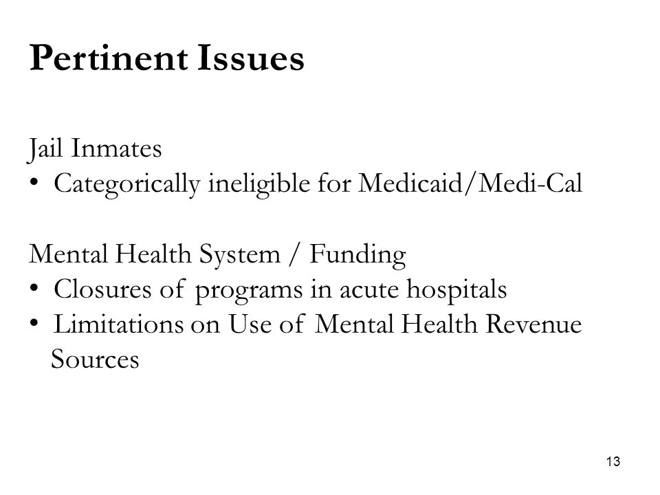 13 Pertinent Issues Jail Inmates Categorically ineligible for Medicaid/Medi-Cal Mental Health System / Funding Closures of programs in acute hospitals Limitations on Use of Mental Health Revenue Sources