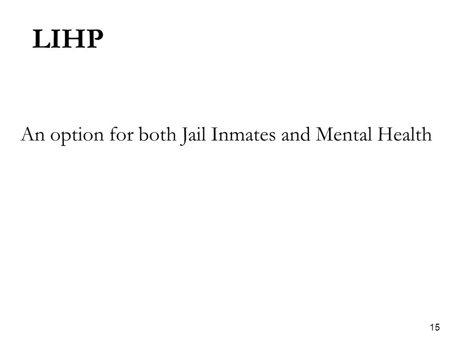 15 An option for both Jail Inmates and Mental Health LIHP