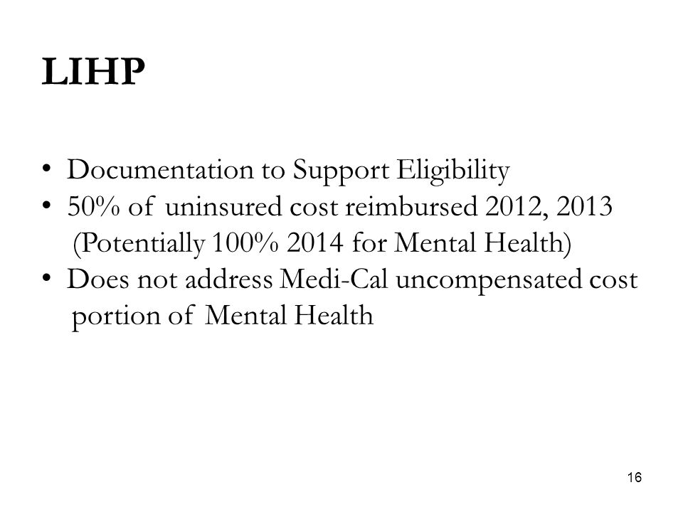 16 LIHP Documentation to Support Eligibility 50% of uninsured cost reimbursed 2012, 2013 (Potentially 100% 2014 for Mental Health) Does not address Medi-Cal uncompensated cost portion of Mental Health