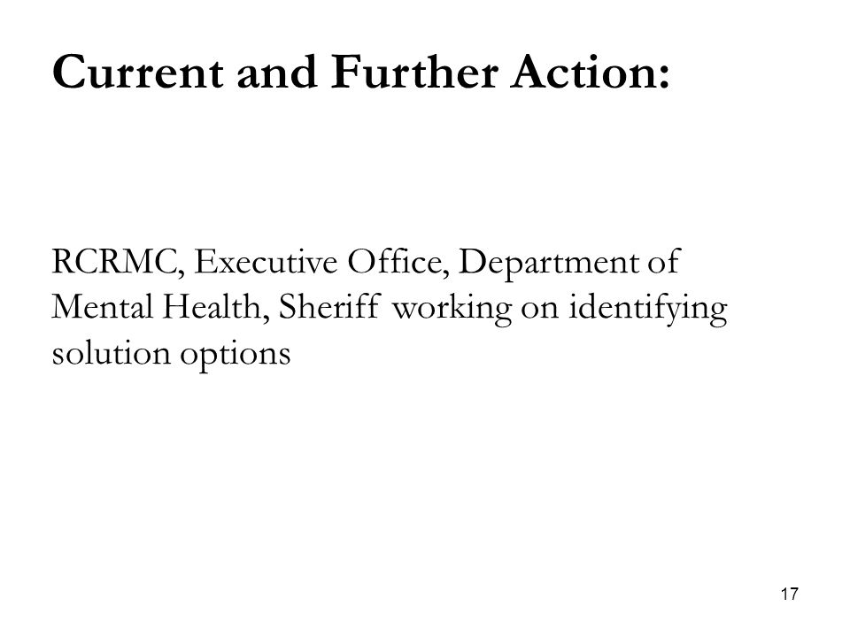 17 Current and Further Action: RCRMC, Executive Office, Department of Mental Health, Sheriff working on identifying solution options