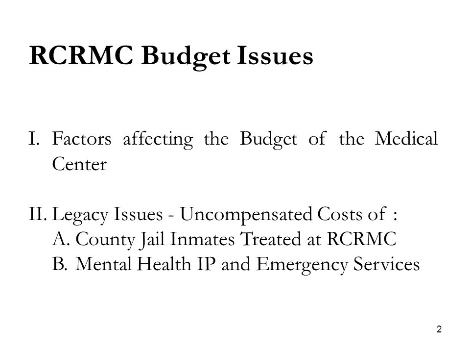 2 RCRMC Budget Issues I.Factors affecting the Budget of the Medical Center II.Legacy Issues - Uncompensated Costs of : A.County Jail Inmates Treated at RCRMC B.Mental Health IP and Emergency Services