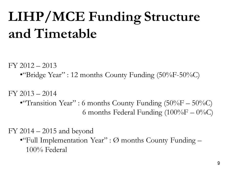 9 LIHP/MCE Funding Structure and Timetable FY 2012 – 2013 Bridge Year : 12 months County Funding (50%F-50%C) FY 2013 – 2014 Transition Year : 6 months County Funding (50%F – 50%C) 6 months Federal Funding (100%F – 0%C) FY 2014 – 2015 and beyond Full Implementation Year : Ø months County Funding – 100% Federal
