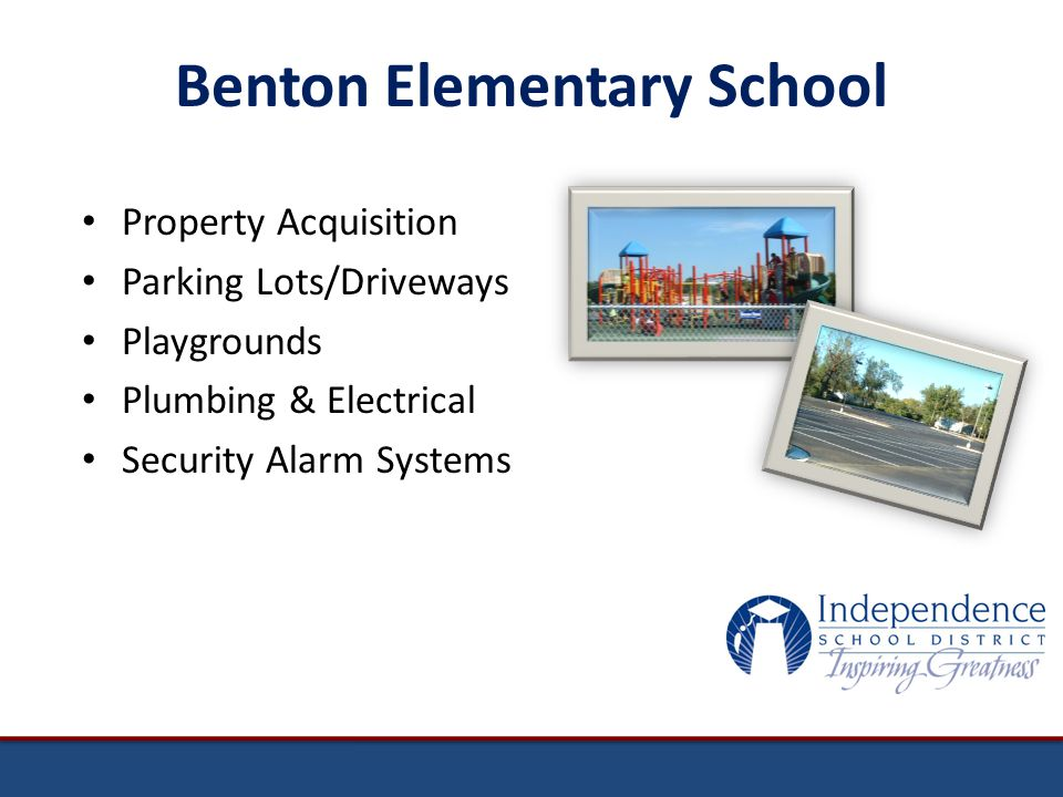 Benton Elementary School Property Acquisition Parking Lots/Driveways Playgrounds Plumbing & Electrical Security Alarm Systems