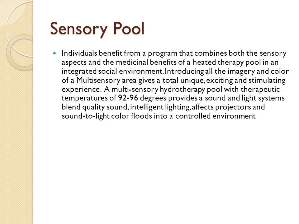 Sensory Pool Individuals benefit from a program that combines both the sensory aspects and the medicinal benefits of a heated therapy pool in an integrated social environment.
