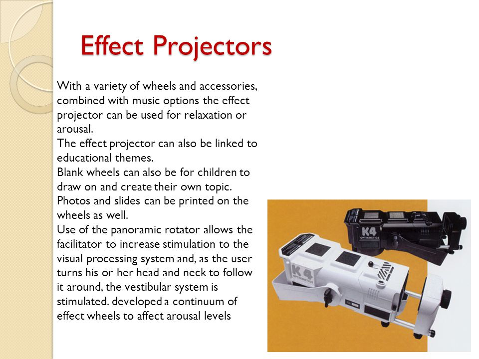 Effect Projectors With a variety of wheels and accessories, combined with music options the effect projector can be used for relaxation or arousal.