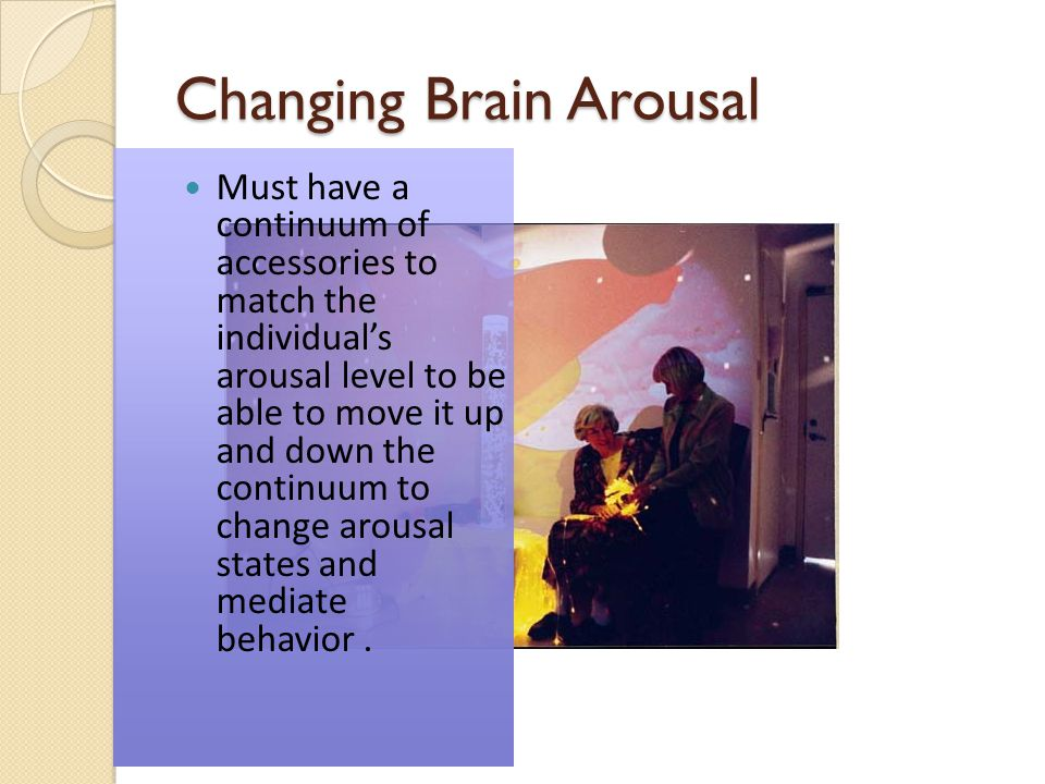 Changing Brain Arousal Must have a continuum of accessories to match the individuals arousal level to be able to move it up and down the continuum to change arousal states and mediate behavior.