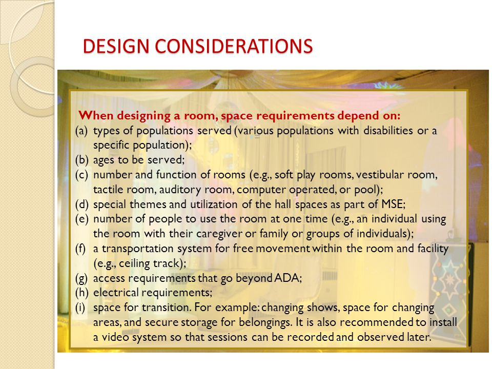 = When designing a room, space requirements depend on: (a)types of populations served (various populations with disabilities or a specific population); (b)ages to be served; (c)number and function of rooms (e.g., soft play rooms, vestibular room, tactile room, auditory room, computer operated, or pool); (d)special themes and utilization of the hall spaces as part of MSE; (e)number of people to use the room at one time (e.g., an individual using the room with their caregiver or family or groups of individuals); (f)a transportation system for free movement within the room and facility (e.g., ceiling track); (g)access requirements that go beyond ADA; (h)electrical requirements; (i)space for transition.
