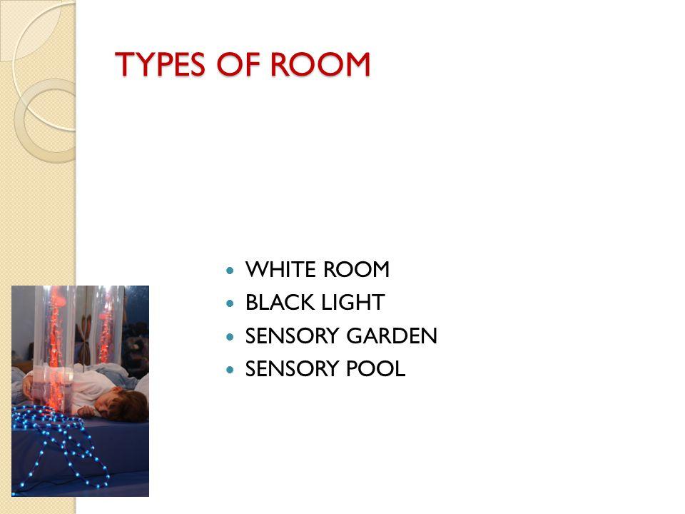TYPES OF ROOM WHITE ROOM BLACK LIGHT SENSORY GARDEN SENSORY POOL