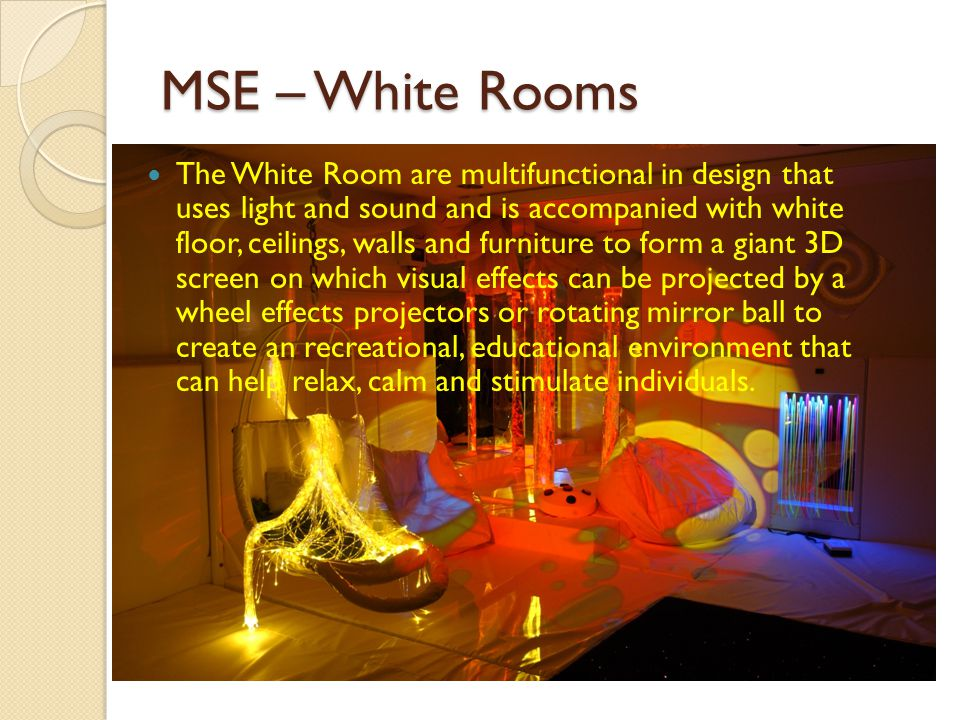 MSE – White Rooms The White Room are multifunctional in design that uses light and sound and is accompanied with white floor, ceilings, walls and furniture to form a giant 3D screen on which visual effects can be projected by a wheel effects projectors or rotating mirror ball to create an recreational, educational environment that can help relax, calm and stimulate individuals.