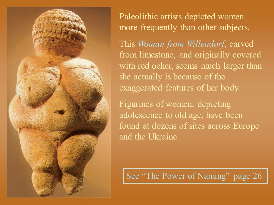 Paleolithic artists depicted women more frequently than other subjects. This Woman from Willendorf, carved from limestone, and originally covered with