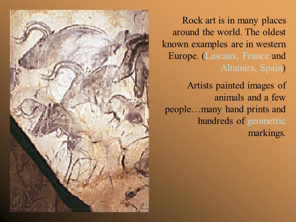 Rock art is in many places around the world. The oldest known examples are in western Europe. (Lascaux, France and Altamira, Spain) Artists painted im